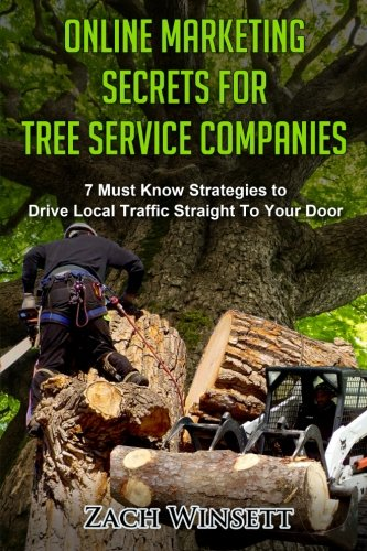 Online Marketing Secrets For Tree Service Companies  7 Must Know Strategies To Drive Local Traffic Straight To Your Door