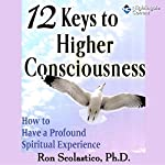 12 Keys to Higher Consciousness: How to Have a Profound Spiritual Experience | Ron Scolastico
