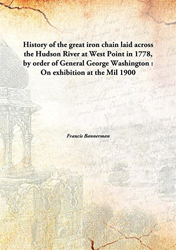 History of the great iron chainlaid across the Hudson River at West Point in 1778, by order of General George Washington : On exhibition at the Mil ebook