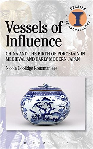 Vessels of Influence: China and the Birth of Porcelain in Medieval and Early Modern Japan (Debates in Archaeology)