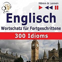 300 Idioms: Englisch Wortschatz für Fortgeschrittene - Niveau B2-C1 (Hören & Lernen)