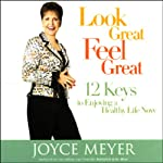 Look Great, Feel Great: 12 Keys to Enjoying a Healthy Life Now | Joyce Meyer