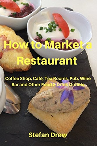 How to Market a Restaurant, Coffee Shop, Café, Tea Rooms, Pub, Wine Bar and Other Food and Drink Outlets (How to Market a Restaurant etc)