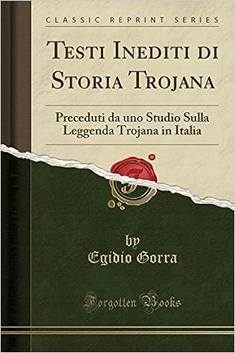 Testi Inediti Di Storia Trojana: Preceduti Da Uno Studio Sulla Leggenda Trojana in Italia (Classic Reprint) (Italian Edition): Egidio Gorra: 9781334252518: ...