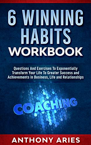 6 Winning Habits Workbook: Questions And Exercises To Exponentially Transform Your Life To Greater Success and Achievements in Business, Life and Relationships