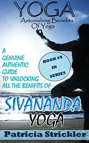 Yoga Astonishing Benefits of Sivananda Yoga: A Genuine Authentic Guide to Unlocking All The Benefits Of Sivananda Yoga (How To Easily And Quickly Save ...