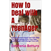 How to Deal with A TeenAger: Get Along With Your Teen And Create a Wonderful Relationship Starting From This Week