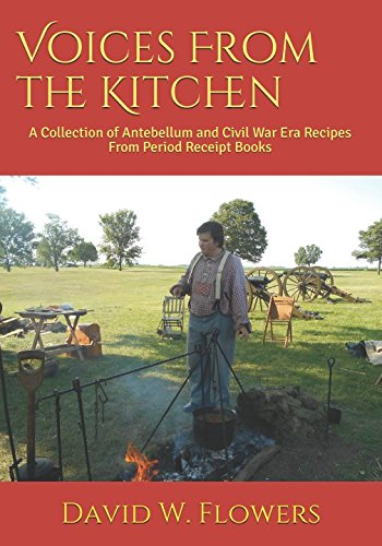 Voices From the Kitchen: A Collection of Antebellum and Civil War Era Recipes From Period Receipt Books by David W. Flowers