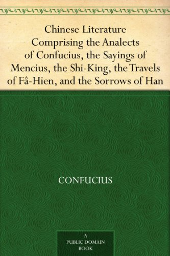 Chinese Literature Comprising the Analects of Confucius, the Sayings of Mencius, the Shi-King, the Travels of Fâ-Hien, and the Sorrows of Han (English Edition)