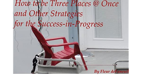 How To Be Three Places @ Once And Other Strategies For The  Success In Progress   Kindle Edition By Fleur DeFaneuil. Religion U0026  Spirituality Kindle EBooks ...