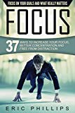 Focus: 37 Ways To Increase Your Focus, Better Concentration And Free From Distraction - Focus On Your Goals And What Really Matters (Enhancer to Focus Your Mind, Energy, Power, Attention Fast Now)