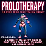 Prolotherapy: The Truth About Proliferation Therapy: A Complete Beginner's Guide to Cure Lower Back Pain, Tendinitis, and Osteoarthritis | Arnold Hendrix