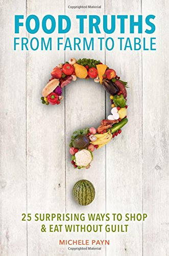- Food Truths from Farm to Table: 25 Surprising Ways to Shop & Eat without Guilt