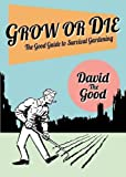 Grow or Die: The Good Guide to Survival Gardening
