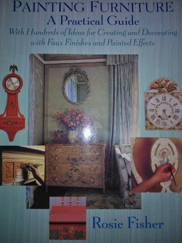 Painting Furniture: A Practical Guide With Hundreds of Ideas for Creating and Decorating With Faux Finishes and Painted Effects