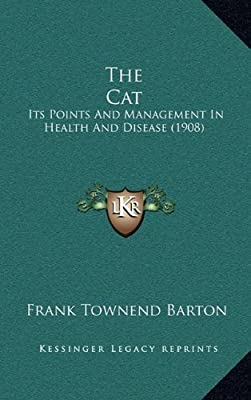 The Cat: Its Points and Management in Health and Disease (1908) by Frank Townend Barton (2010-09-10)