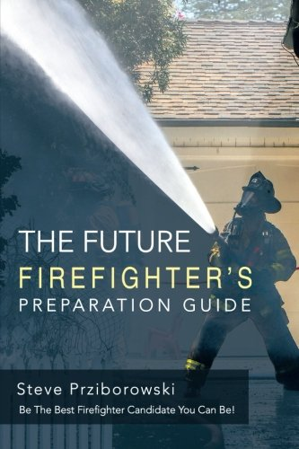 The Future Firefighter's Preparation Guide: Be the Best Firefighter Candidate You Can Be!