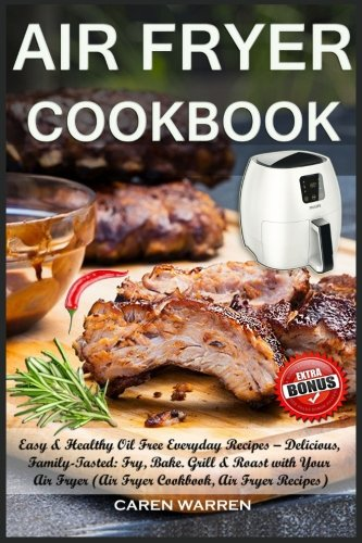 Air Fryer Cookbook: Easy & Healthy Oil Free Everyday Recipes– Delicious, Family-Tasted: Fry, Bake. Grill & Roast with Your Air Fryer (Air Fryer Cookbook, Air Fryer Recipes, #AirFryerbook) by Caren Warren