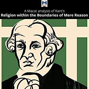 A Macat Analysis of Immanuel Kant's Religion Within the Boundaries of Mere Reason Audiobook