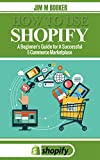 How To Use Shopify: A Beginner's Guide for A Successful E-Commerce Marketplace