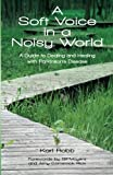 img - for A Soft Voice in a Noisy World: A Guide to Dealing and Healing with Parkinson's Disease book / textbook / text book