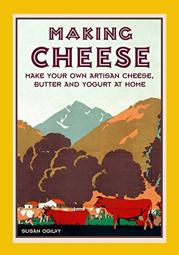 Making Artisan Cheese - Making Cheese: Make Your Own Traditional Artisan Cheese, Butter and Yoghurt