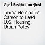 Trump Nominates Carson to Lead U.S. Housing, Urban Policy | Elise Viebeck,Karoun Demirjian