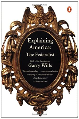 Explaining America: The Federalist: Garry Wills: 9780140298390 ...