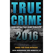 True Crime: Homicide & True Crime Stories of 2016 (Annual True Crime Anthology Book 1)