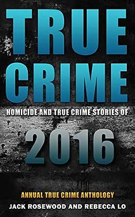 True Crime 2017 Homicide True Crime Stories Of 2017 By Jack Rosewood