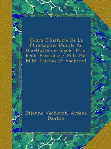 Cours D'histoire De La Philosophie Morale Au Dix-Huitième Siècle: Ptie.  Ecole Écossaise / Pub. Par M.M. Danton Et Vacherot (French Edition)