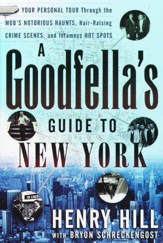 A Goodfella's Guide to New York: Your Personal Tour Through the Mob's Notorious Haunts, Hair-Raising Crime Scenes, and Infamous Hot Spots: Your Personal ... Crime Scenes , and Infamous Hot Spots