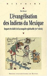 L'évangélisation des Indiens du Mexique : Impact et réalité de la conquête spirituelle (XVIe siècle) par Eric Roulet