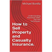 How to Sell Property and Casualty Insurance.: Understanding Insurance Sales, Tips and Techniques.