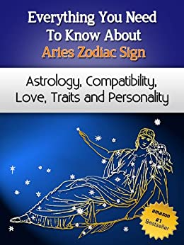 Everything You Need to Know About The Aries Zodiac Sign - Astrology, Compatibility, Love, Traits And Personality (Everything You Need to Know About Zodiac Signs Book 3) by [Miller, Chloe]