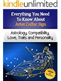Everything You Need to Know About The Aries Zodiac Sign - Astrology, Compatibility, Love, Traits And Personality (Everything You Need to Know About Zodiac Signs Book 3)