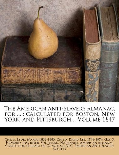 The American anti-slavery almanac, for ...: calculated for Boston, New York, and Pittsburgh .. Volume 1847 pdf epub