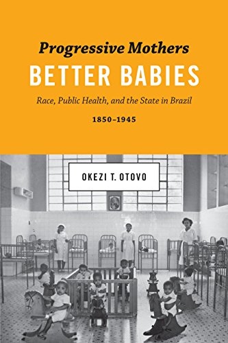 Progressive Mothers, Better Babies: Race, Public Health, and the State in Brazil, 1850-1945 (Joe R. and Teresa Lozano Long Series in Latin American and Latino Art and Culture)
