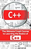 C++: The Ultimate Crash Course to Learning the Basics of C++ (C programming  in easy steps Book 1)