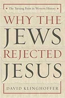 Why the Jews Rejected Jesus: The Turning Point in Western History by [Klinghoffer, David]