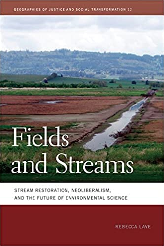 Fields and Streams: Stream Restoration, Neoliberalism, and the Future of Environmental Science (Geographies of Justice and Social Transformation Ser.)