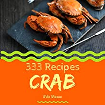 Crab 333: Enjoy 333 Days With Amazing Crab Recipes In Your Own Crab Cookbook! (Cajun Seafood Cookbook, Seafood Cookbook For Beginners, Mexican Seafood Cookbook, Louisiana Seafood Cookbook) [Book 1]