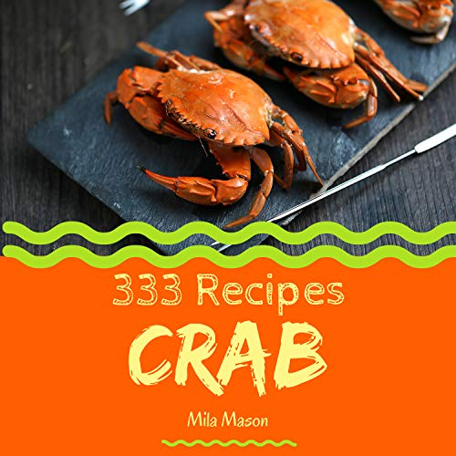 Crab 333: Enjoy 333 Days With Amazing Crab Recipes In Your Own Crab Cookbook! (Cajun Seafood Cookbook, Seafood Cookbook For Beginners, Mexican Seafood Cookbook, Louisiana Seafood Cookbook) [Book 1] by Mila Mason