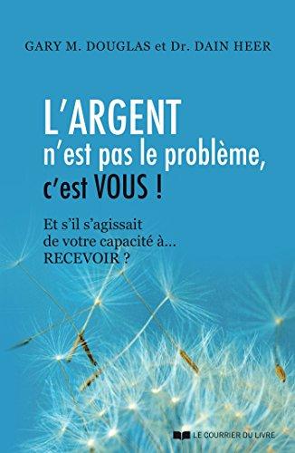 L'argent n'est pas le problème, c'est vous !: Et s'il s'agissait de votre capacité à... RECEVOIR ? (French Edition)