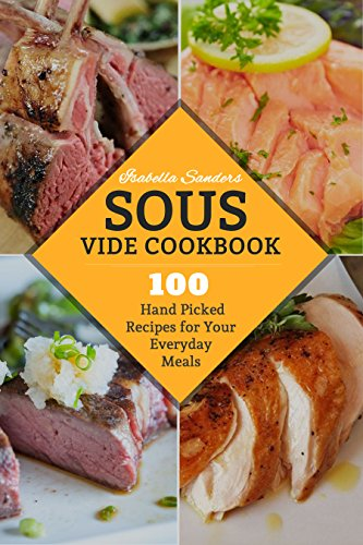 Sous Vide Cookbook: 100 Hand Picked Recipes For Your Everyday Meals by Isabella Sanders