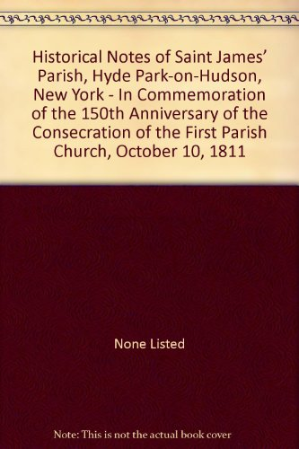 - Historical Notes of Saint James' Parish, Hyde Park-on-Hudson, New York - In Commemoration of the 150th Anniversary of the Consecration of the First Parish Church, October 10, 1811