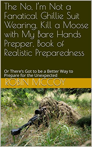 - The No, I'm Not a Fanatical Ghillie Suit Wearing, Kill a Moose with My Bare Hands Prepper, Book of Realistic Preparedness: Or  There's Got to be a Better Way to Prepare for the Unexpected