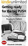 Getting Ready for the Big PUSH: Everything You Need to Know about Preparing for Childbirth (Pregnancy, Labour and your New Family Member Book 1)