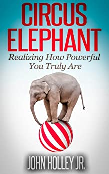 Circus Elephant: Realizing How Powerful You Truly Are (Health, Wealth, Love & Happiness Book 1) by [Holley Jr., John]