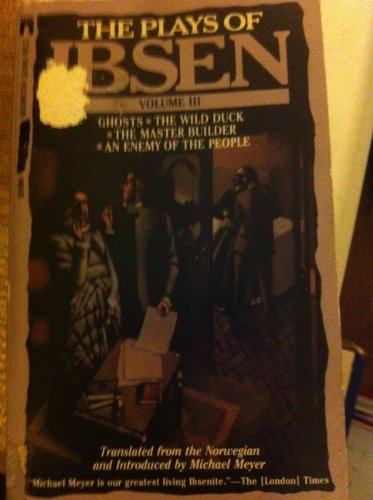 The Plays of Ibsen, Volume 3: Ghosts, The Wild Duck, The Master Builder, An Enemy of the People